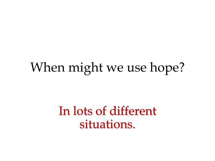 When might we use hope?