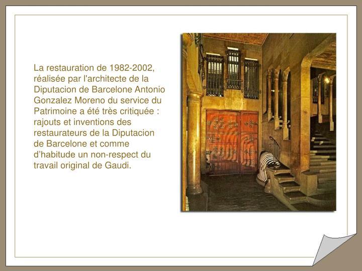 La restauration de 1982-2002, réalisée par l'architecte de la Diputacion de Barcelone Antonio Gonzalez Moreno du service du Patrimoine a été très critiquée : rajouts et inventions des restaurateurs de la Diputacion de Barcelone et comme d'habitude un non-respect du travail original de Gaudi.