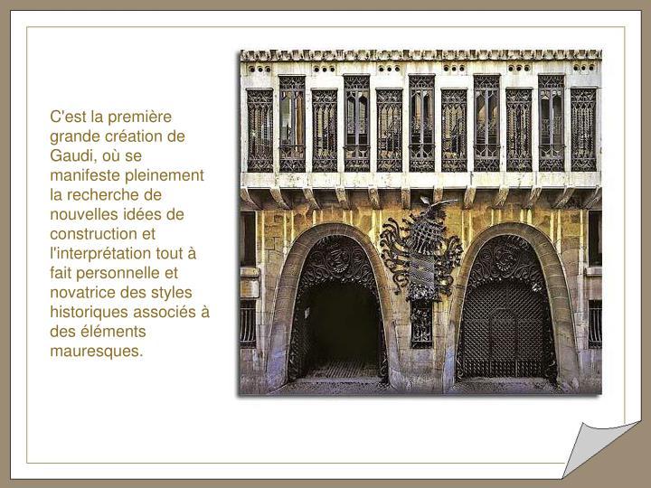 C'est la première grande création de Gaudi, où se manifeste pleinement la recherche de nouvelles idées de construction et l'interprétation tout à fait personnelle et novatrice des styles historiques associés à des éléments mauresques.