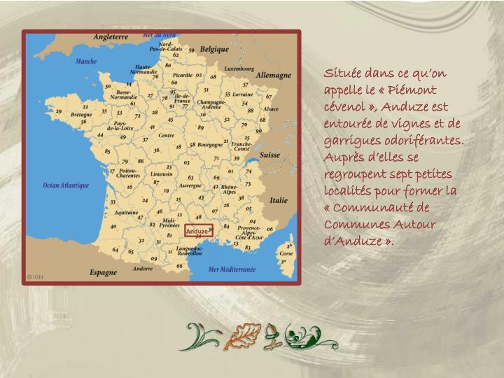 Située dans ce qu'on appelle le «Piémont cévenol», Anduze est entourée de vignes et de garrigues odoriférantes.  Auprès d'elles se regroupent sept petites localités pour former la «Communauté de Communes Autour d'Anduze».