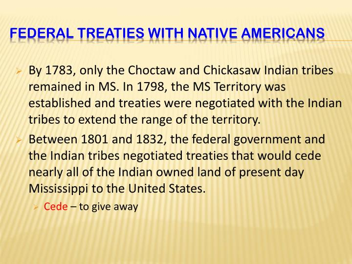 By 1783, only the Choctaw and Chickasaw Indian tribes remained in MS. In 1798, the MS Territory was established and treaties were negotiated with the Indian tribes to extend the range of the territory.