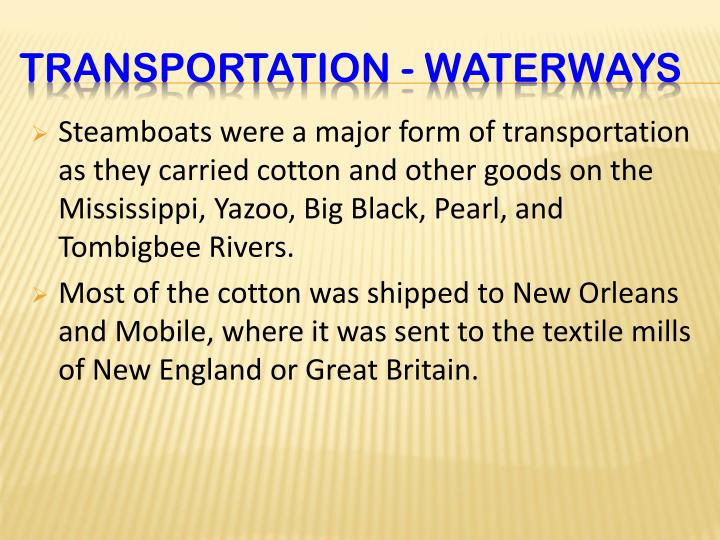 Steamboats were a major form of transportation as they carried cotton and other goods on the Mississippi, Yazoo, Big Black, Pearl, and Tombigbee Rivers.