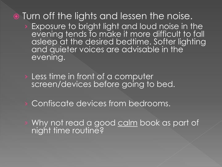 Turn off the lights and lessen the noise.