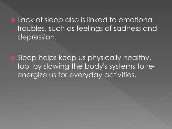 Lack of sleep also is linked to emotional troubles, such as feelings of sadness and depression.