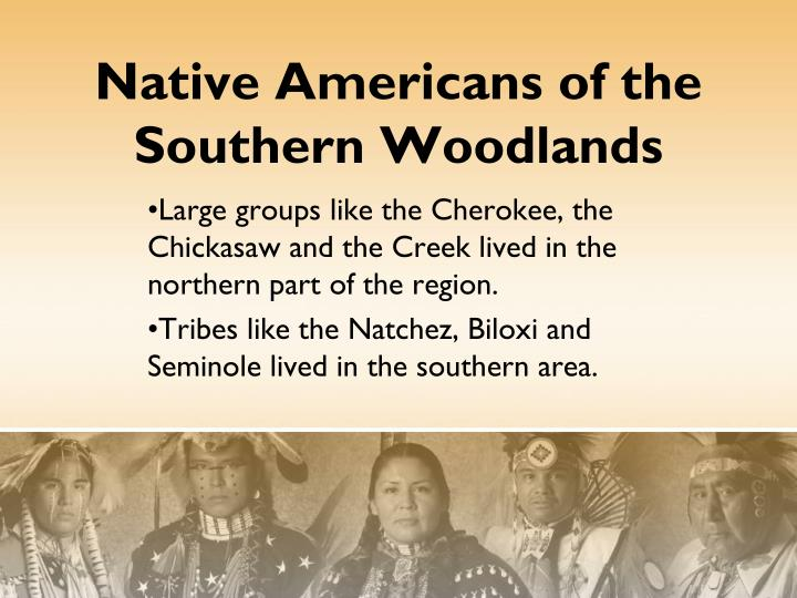 Large groups like the Cherokee, the    Chickasaw and the Creek lived in the northern part of the region.