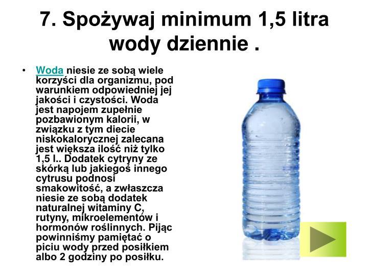 7. Spożywaj minimum 1,5 litra wody dziennie .