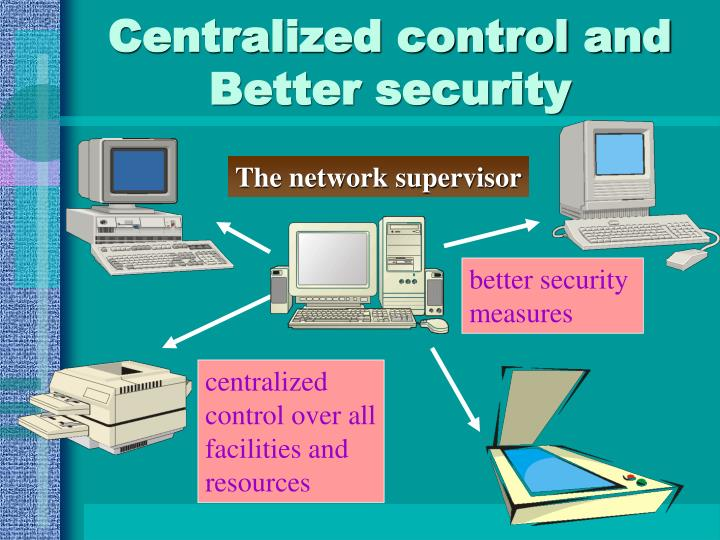 Centralized control and Better security