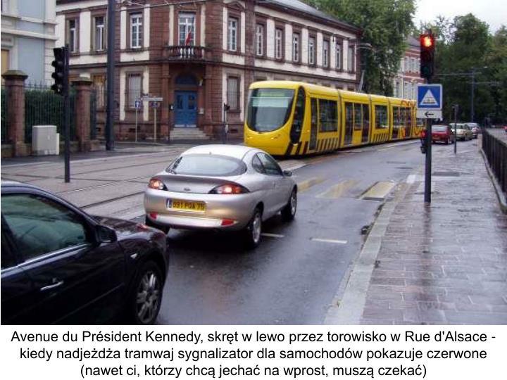 Avenue du Président Kennedy, skręt w lewo przez torowisko w Rue d'Alsace - kiedy nadjeżdża tramwaj sygnalizator dla samochodów pokazuje czerwone (nawet ci, którzy chcą jechać na wprost, muszą czekać)