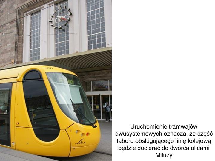 Uruchomienie tramwajów dwusystemowych oznacza, że część taboru obsługującego linię kolejową będzie docierać do dworca ulicami Miluzy