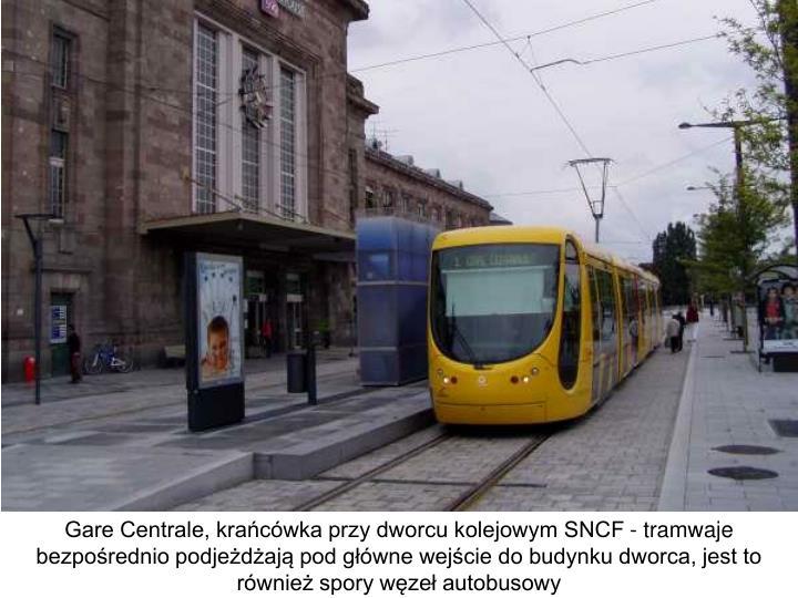 Gare Centrale, krańcówka przy dworcu kolejowym SNCF - tramwaje bezpośrednio podjeżdżają pod główne wejście do budynku dworca, jest to również spory węzeł autobusowy