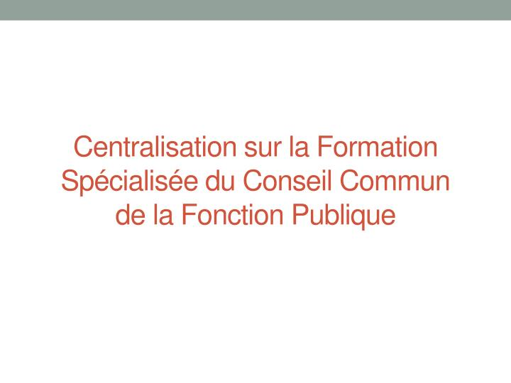 Centralisation sur la Formation Spécialisée du Conseil Commun