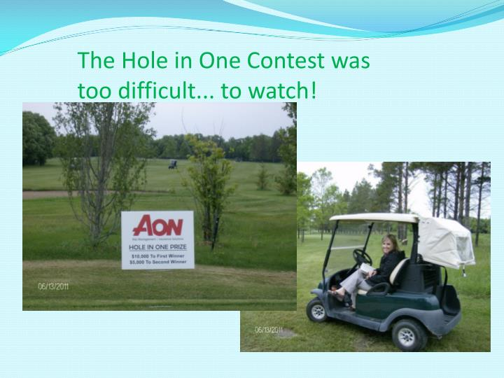 The Hole in One Contest was too difficult... to watch!