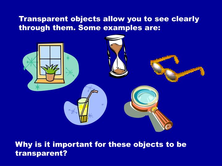 Transparent objects allow you to see clearly through them. Some examples are: