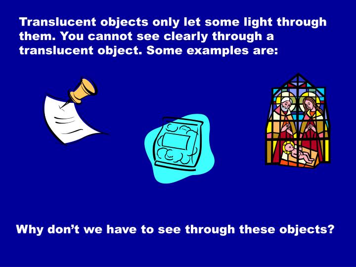 Translucent objects only let some light through them. You cannot see clearly through a translucent object. Some examples are: