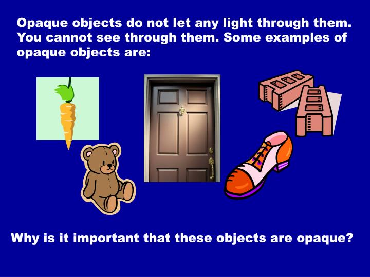 Opaque objects do not let any light through them. You cannot see through them. Some examples of opaque objects are: