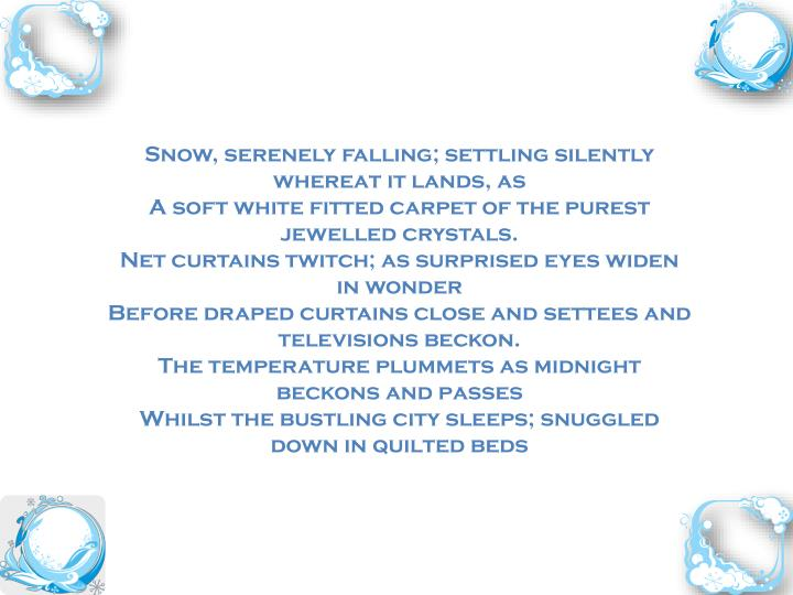 Snow, serenely falling; settling silently whereat it lands, as