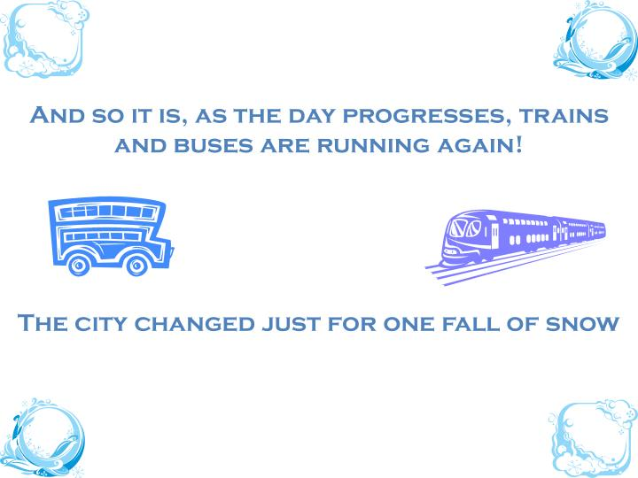 And so it is, as the day progresses, trains and buses are running again!