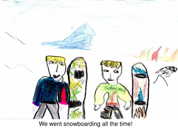 We went snowboarding all the time!