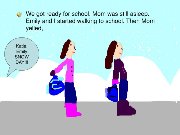 We got ready for school. Mom was still asleep. Emily and I started walking to school. Then Mom yelled,