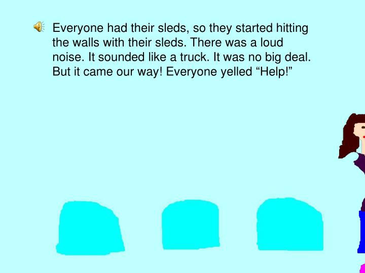 """Everyone had their sleds, so they started hitting the walls with their sleds. There was a loud noise. It sounded like a truck. It was no big deal. But it came our way! Everyone yelled """"Help!"""""""