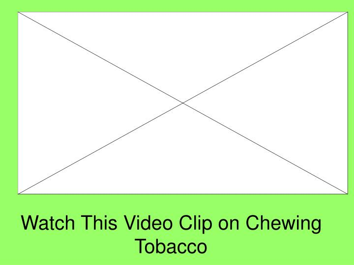 Watch This Video Clip on Chewing Tobacco