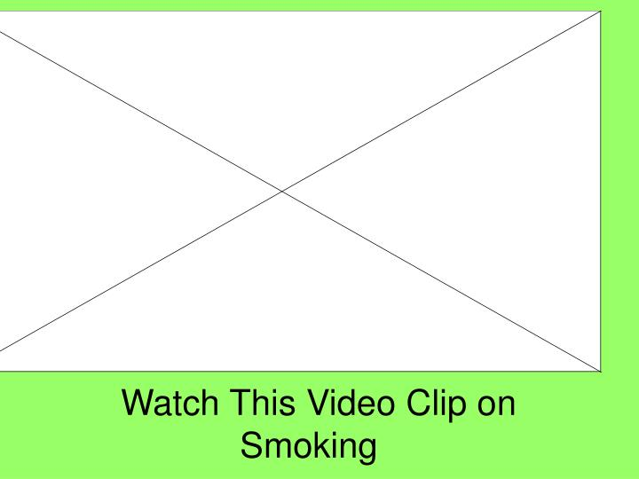 Watch This Video Clip on Smoking