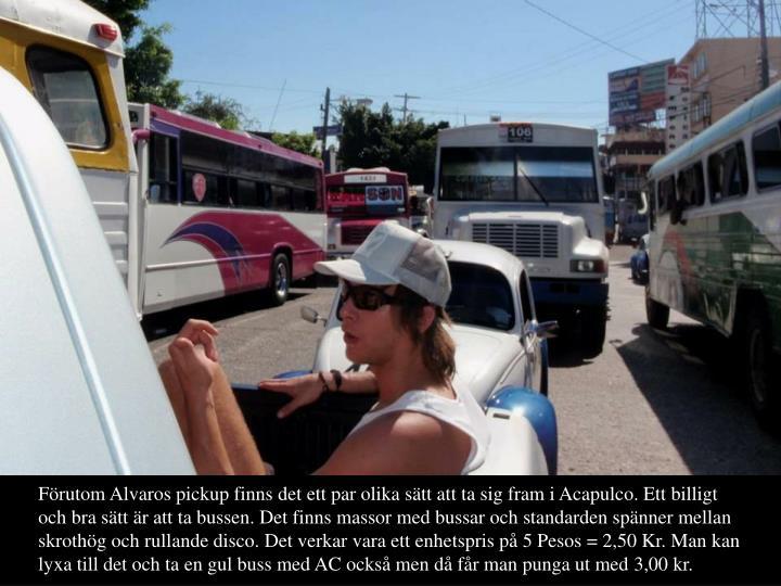 Frutom Alvaros pickup finns det ett par olika stt att ta sig fram i Acapulco. Ett billigt och bra stt r att ta bussen. Det finns massor med bussar och standarden spnner mellan skrothg och rullande disco. Det verkar vara ett enhetspris p 5 Pesos = 2,50 Kr. Man kan lyxa till det och ta en gul buss med AC ocks men d fr man punga ut med 3,00 kr.