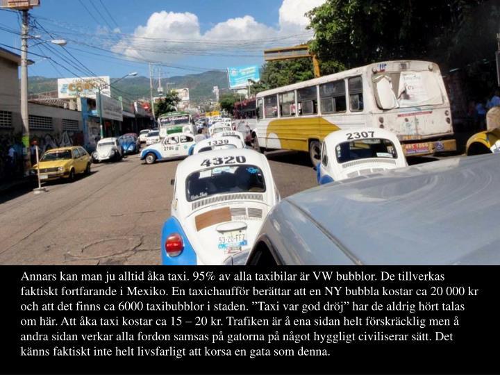 Annars kan man ju alltid ka taxi. 95% av alla taxibilar r VW bubblor. De tillverkas faktiskt fortfarande i Mexiko. En taxichauffr berttar att en NY bubbla kostar ca 20 000 kr och att det finns ca 6000 taxibubblor i staden. Taxi var god drj har de aldrig hrt talas om hr. Att ka taxi kostar ca 15  20 kr. Trafiken r  ena sidan helt frskrcklig men  andra sidan verkar alla fordon samsas p gatorna p ngot hyggligt civiliserar stt. Det knns faktiskt inte helt livsfarligt att korsa en gata som denna.
