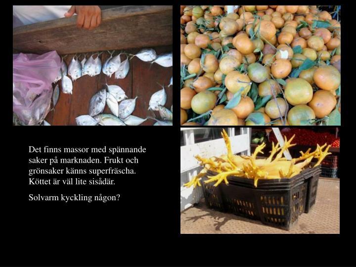 Det finns massor med spännande saker på marknaden. Frukt och grönsaker känns superfräscha. Köttet är väl lite sisådär.