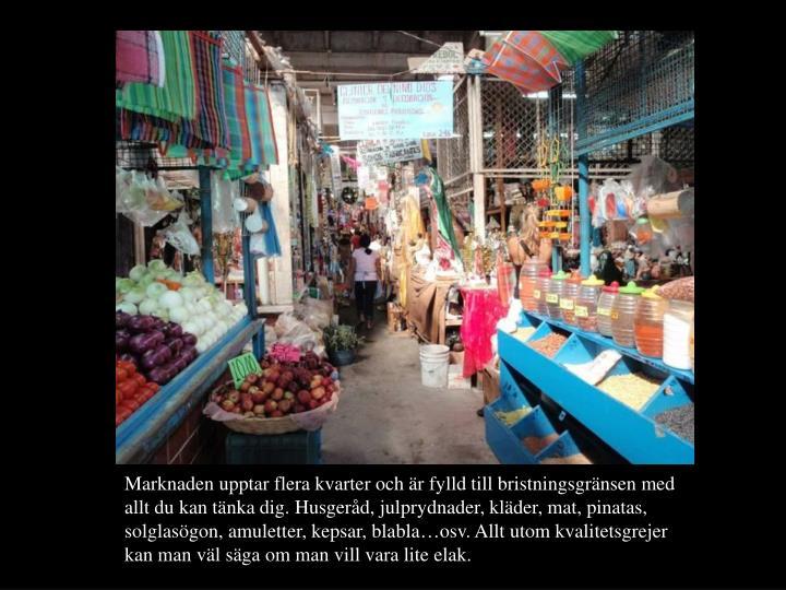 Marknaden upptar flera kvarter och är fylld till bristningsgränsen med allt du kan tänka dig. Husgeråd, julprydnader, kläder, mat, pinatas, solglasögon, amuletter, kepsar, blabla…osv. Allt utom kvalitetsgrejer kan man väl säga om man vill vara lite elak.