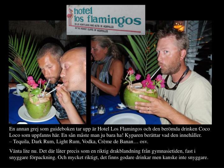 En annan grej som guideboken tar upp r Hotel Los Flamingos och den bermda drinken Coco Loco som uppfanns hr. En sn mste man ju bara ha! Kyparen berttar vad den innehller.                Tequila, Dark Rum, Light Rum, Vodka, Crme de Banan osv.