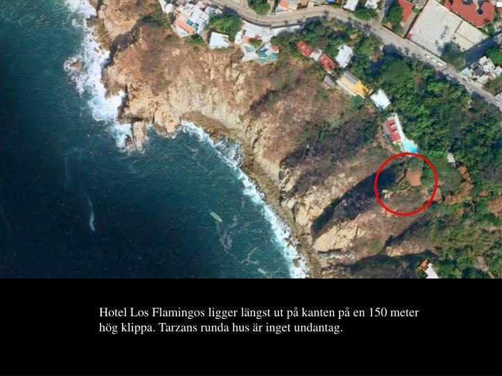 Hotel Los Flamingos ligger lngst ut p kanten p en 150 meter hg klippa. Tarzans runda hus r inget undantag.