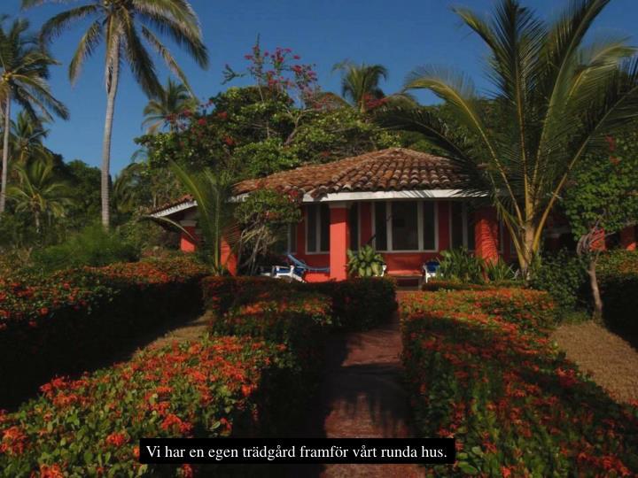 Vi har en egen trdgrd framfr vrt runda hus.