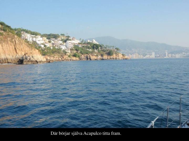 Dr brjar sjlva Acapulco titta fram.