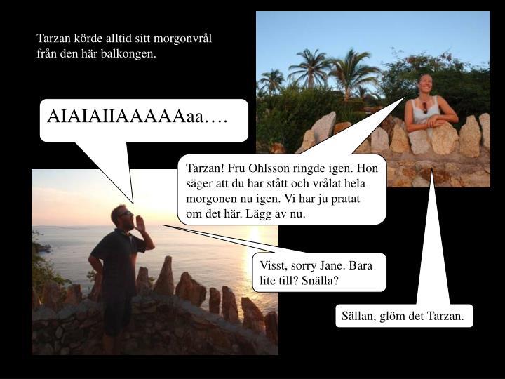 Tarzan krde alltid sitt morgonvrl frn den hr balkongen.