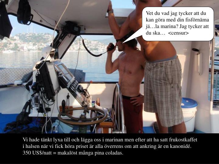 Vet du vad jag tycker att du kan gra med din fisfrnma jla marina? Jag tycker att du ska  <censur>
