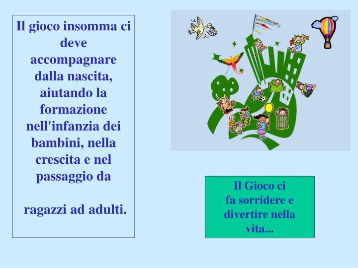 Il gioco insomma ci deve accompagnare dalla nascita, aiutando la formazione nell'infanzia dei bambini, nella crescita e nel passaggio da