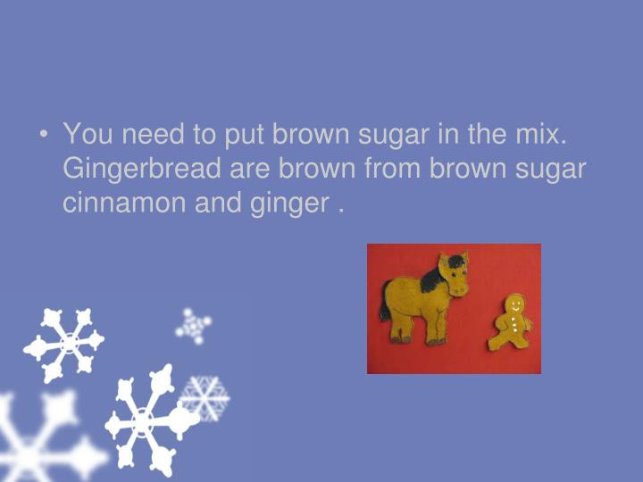 You need to put brown sugar in the mix. Gingerbread are brown from brown sugar cinnamon and ginger .