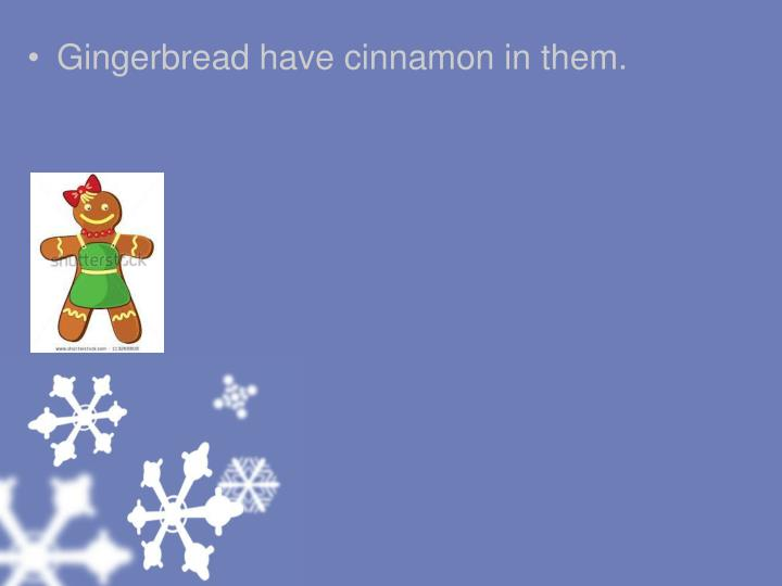 Gingerbread have cinnamon in them.