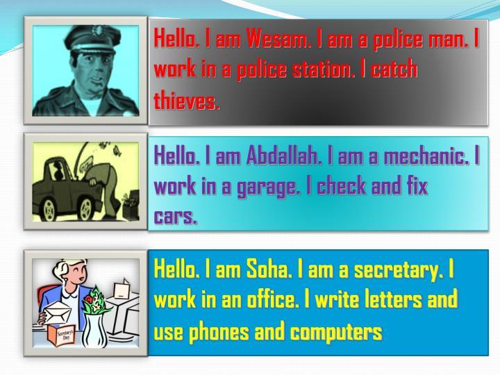 Hello. I am Wesam. I am a police man. I work in a police station. I catch thieves.
