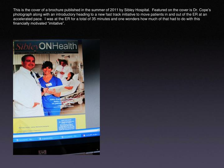 """This is the cover of a brochure published in the summer of 2011 by Sibley Hospital.  Featured on the cover is Dr. Cope's photograph along with an introductory heading to a new fast track initiative to move patients in and out of the ER at an accelerated pace.  I was at the ER for a total of 35 minutes and one wonders how much of that had to do with this financially motivated """"imitative""""."""