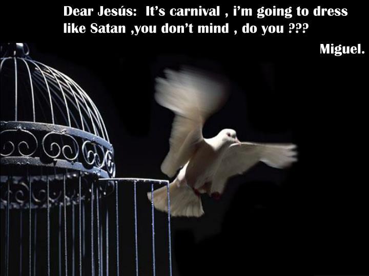 Dear Jesús:  It's carnival , i'm going to dress like Satan ,you don't mind , do you ???