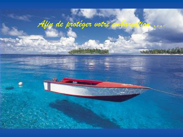 Afin de protéger votre embarcation ….