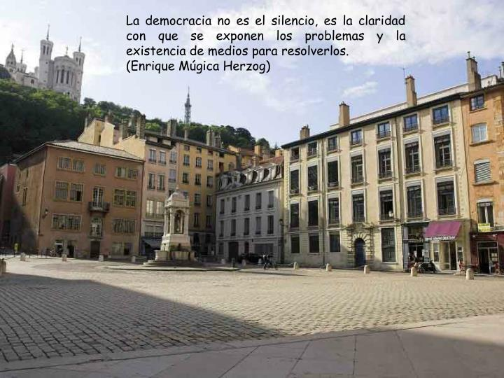 La democracia no es el silencio, es la claridad con que se exponen los problemas y la existencia de medios para resolverlos.