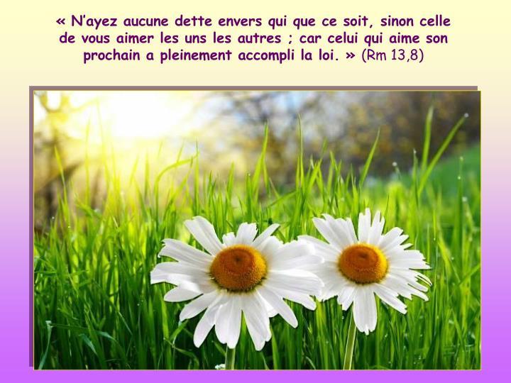 «N'ayez aucune dette envers qui que ce soit, sinon celle de vous aimer les uns les autres; car celui qui aime son prochain a pleinement accompli la loi.