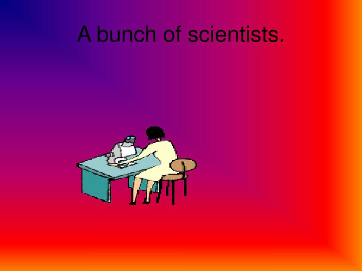 A bunch of scientists.