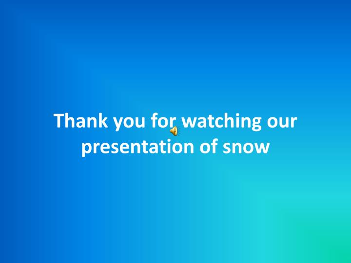 Thank you for watching our presentation of snow