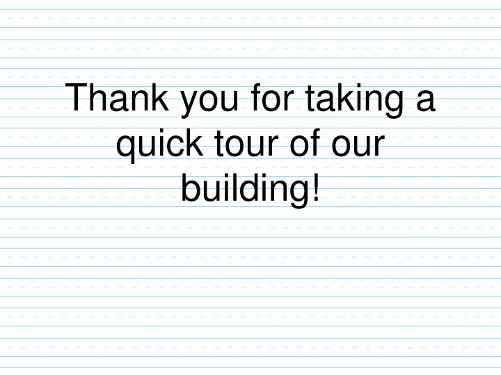 Thank you for taking a quick tour of our building!