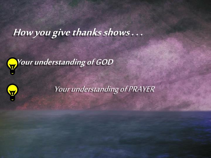 How you give thanks shows . . .