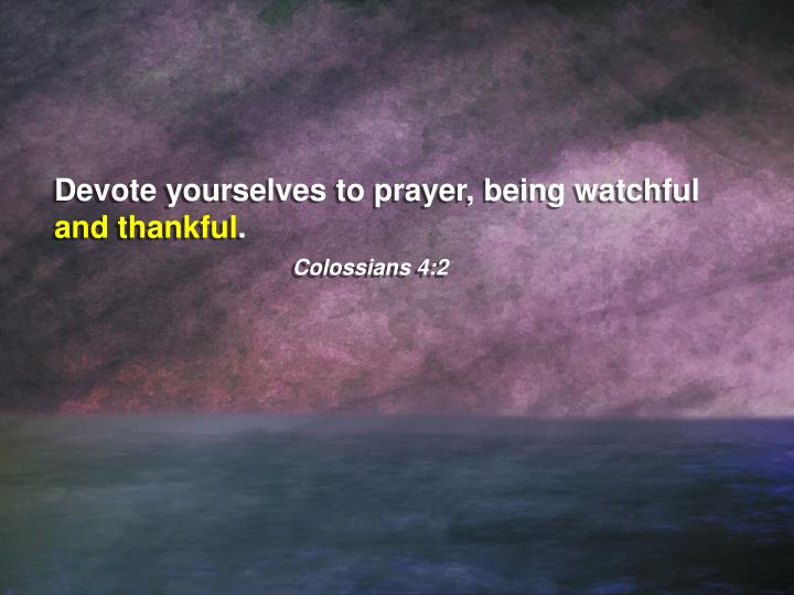 Devote yourselves to prayer, being watchful